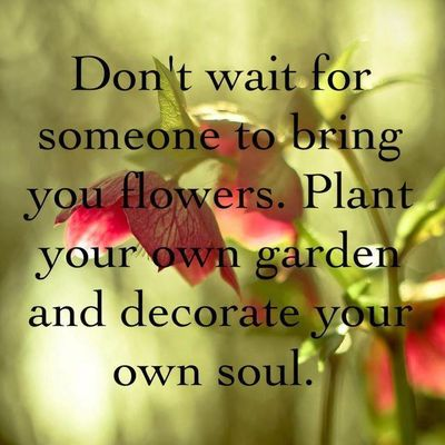 Do-not-wait-for-someone-to-bring-you-flowers.-Plant-your-own-garden-and-decorate-your-own-soul.6
